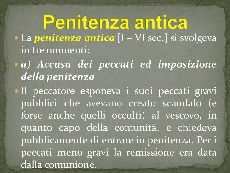 Penitenza antica La penitenza antica [I – VI sec.] si svolgeva in tre momenti: a) Accusa dei peccati ed imposizione della penitenza.